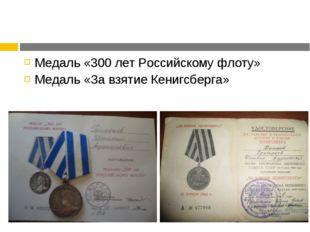 Медаль «300 лет Российскому флоту» Медаль «За взятие Кенигсберга»