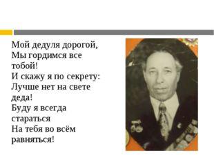 Мой дедуля дорогой, Мы гордимся все тобой! И скажу я по секрету: Лучше нет на