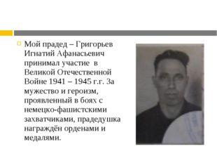 Мой прадед – Григорьев Игнатий Афанасьевич принимал участие в Великой Отечест