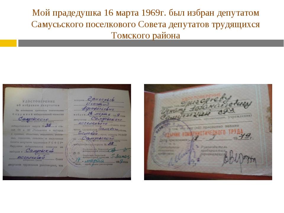 Мой прадедушка 16 марта 1969г. был избран депутатом Самусьского поселкового С...