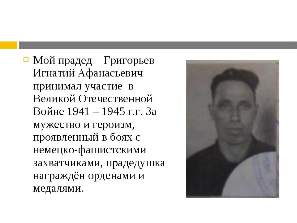 Мой прадед – Григорьев Игнатий Афанасьевич принимал участие в Великой Отечест...