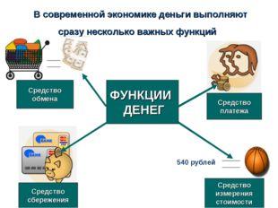В современной экономике деньги выполняют сразу несколько важных функций 540