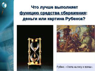 Что лучше выполняет функцию средства сбережения: деньги или картина Рубенса?