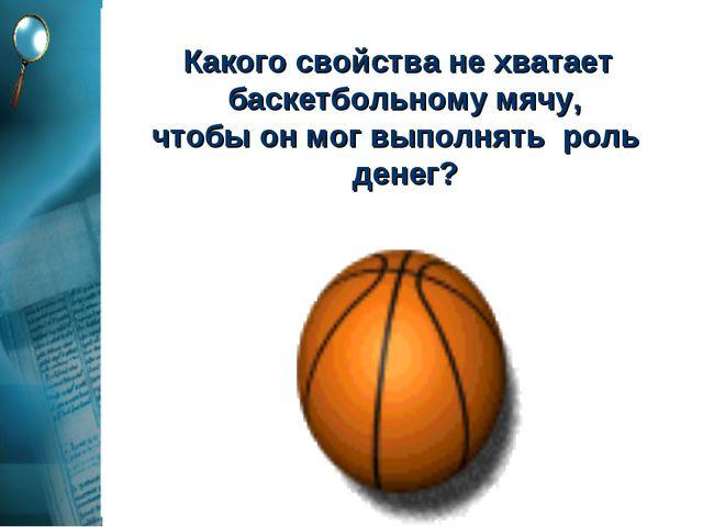 Какого свойства не хватает баскетбольному мячу, чтобы он мог выполнять роль...