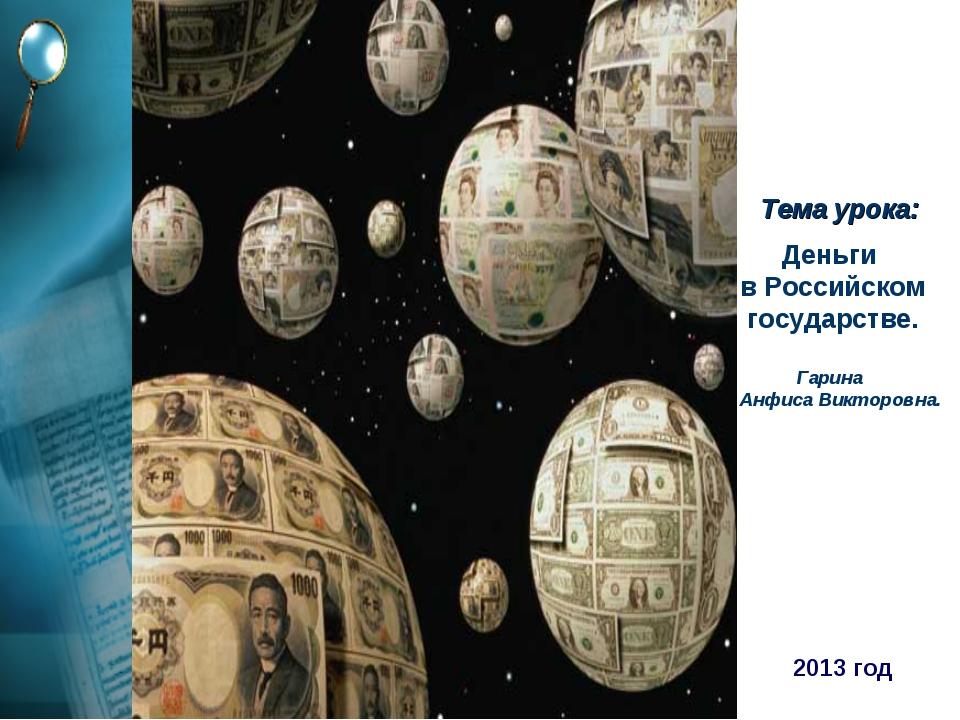 Деньги в Российском государстве. Гарина Анфиса Викторовна. Тема урока: 2013 год