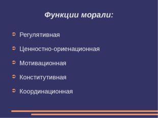 Функции морали: Регулятивная Ценностно-ориенационная Мотивационная Конститути