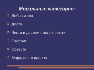 Моральные категории: Добра и зла Долга Чести и достоинства личности Счастья С