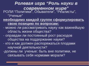 """Ролевая игра """"Роль науки в современном мире"""" РОЛИ:""""Политики"""", Обыватели"""", """"Ре"""