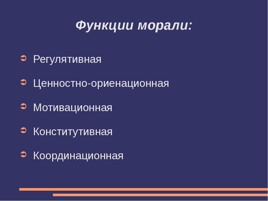 Функции морали: Регулятивная Ценностно-ориенационная Мотивационная Конститути...