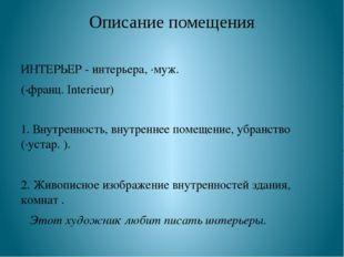 Описание помещения ИНТЕРЬЕР - интерьера, ·муж. (·франц. Interieur) 1. Внутрен