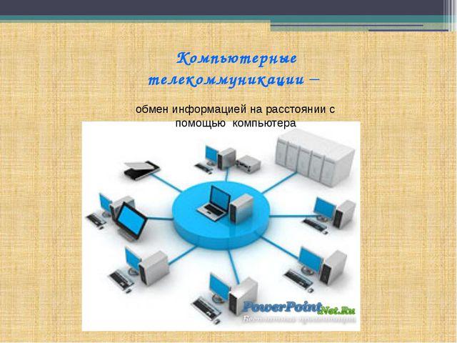 Компьютерные телекоммуникации – обмен информацией на расстоянии с помощью ком...