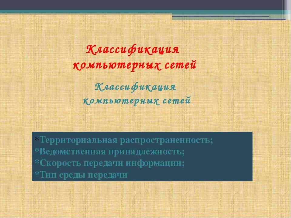 Классификация компьютерных сетей Классификация компьютерных сетей *Территориа...