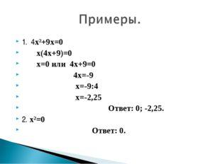 1. 4х²+9х=0 х(4х+9)=0 х=0 или 4х+9=0 4х=-9 х=-9:4 х=-2,25 Ответ: 0; -2,25. 2.