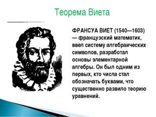 ФРАНСУА ВИЕТ (1540—1603) — французский математик, ввел систему алгебраических