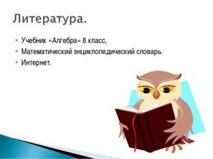 Учебник «Алгебра» 8 класс, Математический энциклопедический словарь. Интернет.