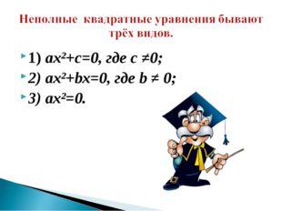 1) ах²+с=0, где с ≠0; 2) ах²+bх=0, где b ≠ 0; 3) ах²=0.