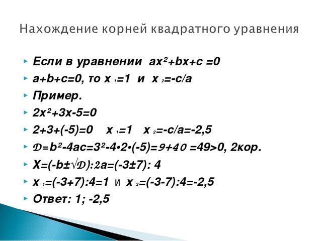 Если в уравнении ах²+bх+с =0 а+b+с=0, то х 1=1 и х 2=-с/а Пример. 2х²+3х-5=0...