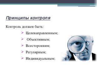 Принципы контроля Контроль должен быть: Целенаправленным; Объективным; Всесто