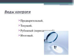 Виды контроля Предварительный, Текущий, Рубежный (периодический) Итоговый.