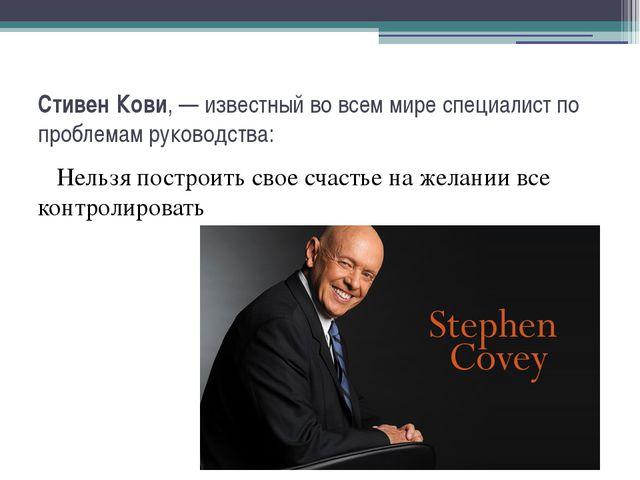 СтивенКови, — известный во всем мире специалистпо проблемам руководства: Не...