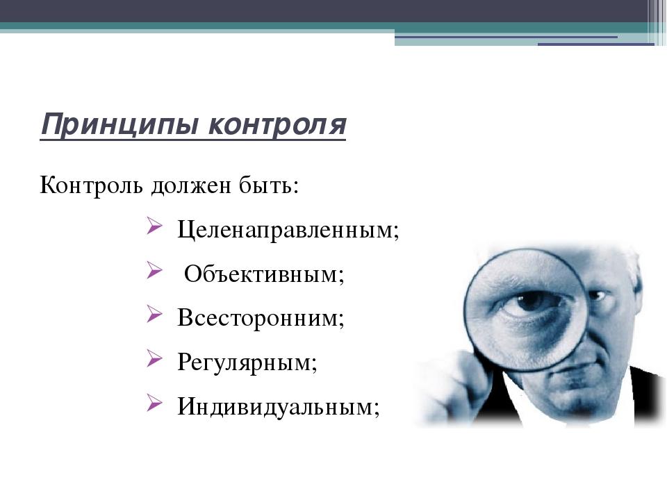 Принципы контроля Контроль должен быть: Целенаправленным; Объективным; Всесто...