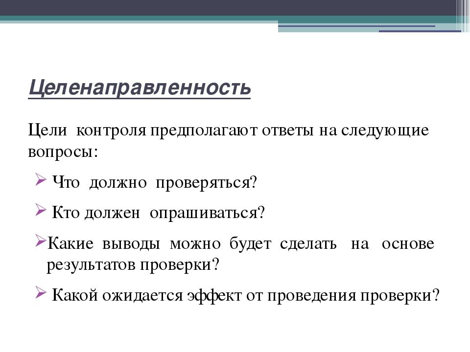 Целенаправленность Цели контроля предполагают ответы на следующие вопросы: Чт...