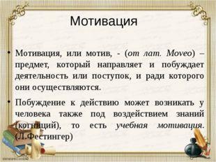 Мотивация Мотивация, или мотив, - (от лат. Moveo) – предмет, который направля