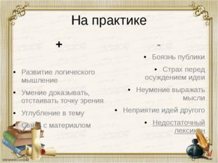 На практике + Развитие логического мышление Умение доказывать, отстаивать точ