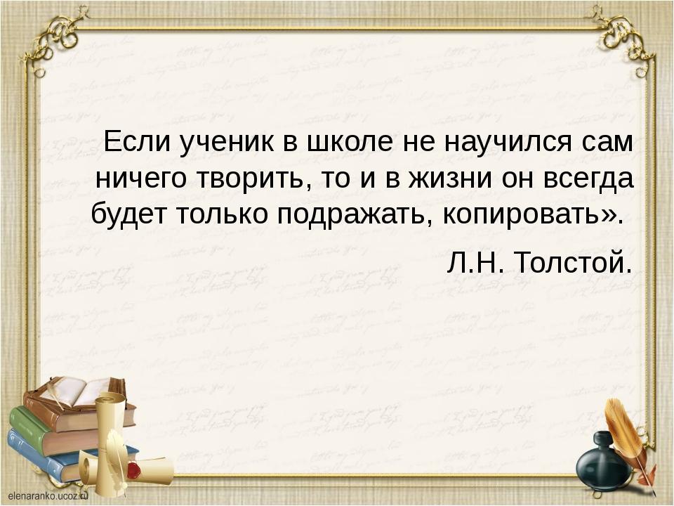Если ученик в школе не научился сам ничего творить, то и в жизни он всегда б...
