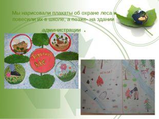 Мы нарисовали плакаты об охране леса и повесили их в школе, а позже- на здан