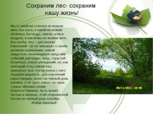 Сохраним лес- сохраним нашу жизнь! Мы в такой жe степени не можем жить без ле