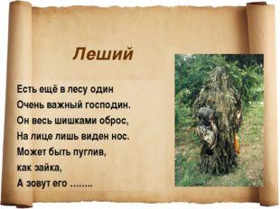 Леший Есть ещё в лесу один Очень важный господин. Он весь шишками оброс, На л