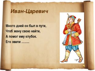 Иван-Царевич Много дней он был в пути, Чтоб жену свою найти, А помог ему клуб