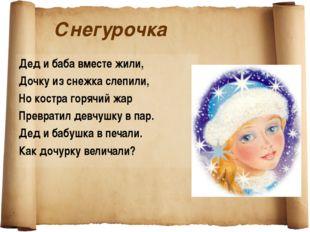 Снегурочка Дед и баба вместе жили, Дочку из снежка слепили, Но костра горячий
