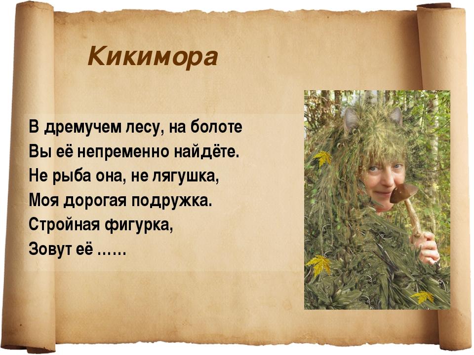 Кикимора В дремучем лесу, на болоте Вы её непременно найдёте. Не рыба она, не...