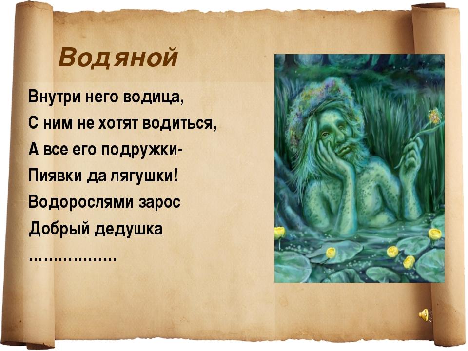 Водяной Внутри него водица, С ним не хотят водиться, А все его подружки- Пияв...