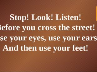Stop! Look! Listen! Before you cross the street! Use your eyes, use your ears