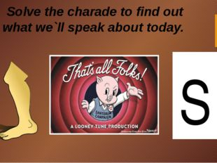 S Solve the charade to find out what we`ll speak about today.