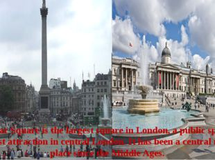 Trafalgar Square is the largest square in London, a public space and a touris