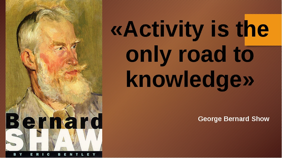 «Activity is the only road to knowledge» George Bernard Show
