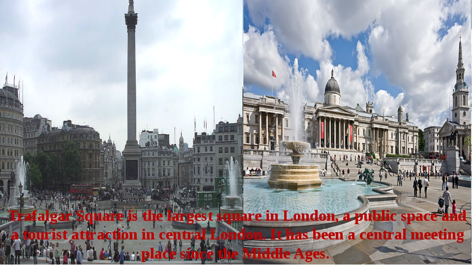 Trafalgar Square is the largest square in London, a public space and a touris...