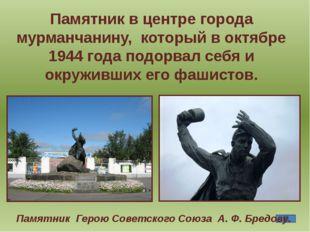 Памятник в центре города мурманчанину, который в октябре 1944 года подорвал с