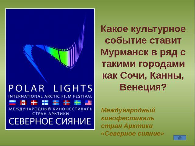 Какое культурное событие ставит Мурманск в ряд с такими городами как Сочи, К...