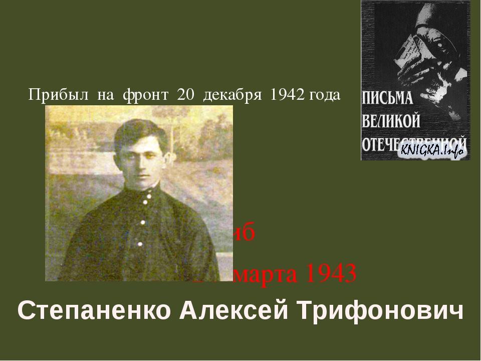 Прибыл на фронт 20 декабря 1942 года    Погиб  24 март...