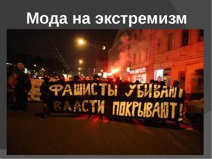 Мода на экстремизм Долгое время правоохранительные органы России отрицали сущ