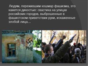 Людям, пережившим кошмар фашизма, это кажется дикостью: свастика на улицах р