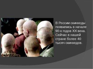 В России скинхеды появились в начале 90-х годов ХХ века. Сейчас в нашей стран