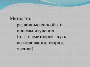Метод это различные способы и приемы изучения (от гр. «методос»- путь исследо