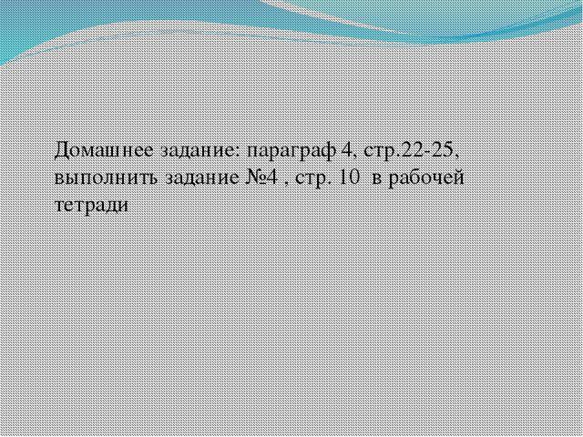 Домашнее задание: параграф 4, стр.22-25, выполнить задание №4 , стр. 10 в раб...