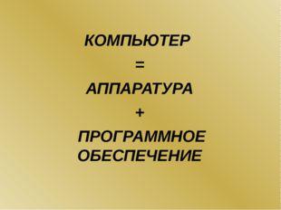 КОМПЬЮТЕР = АППАРАТУРА + ПРОГРАММНОЕ ОБЕСПЕЧЕНИЕ